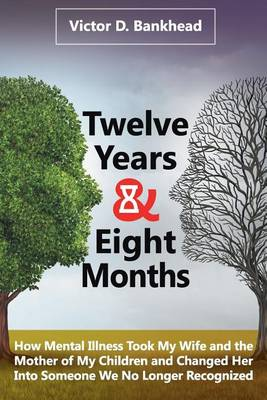 Twelve Years & Eight Months: How Mental Illness Took My Wife and the Mother of My Children and Changed Her Into Someone We No Longer Recognized (Paperback)