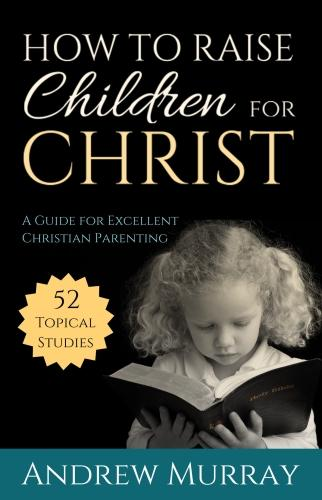 How to Raise Children for Christ: A Guide for Excellent Christian Parenting (Paperback)