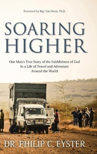 Soaring Higher: One Man's True Story of Following God in an Adventurous and Rewarding Lifetime of Field Evangelism (Hardback)