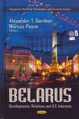 Belarus: Developments, Relations & U.S. Interests (Hardback)