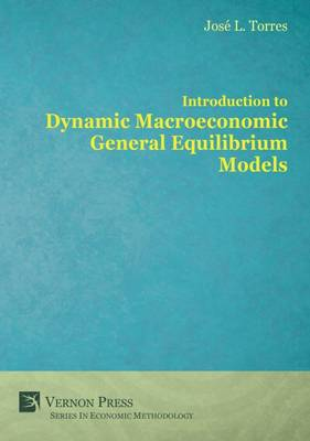 Introduction to Dynamic Macroeconomic General Equilibrium Models - Vernon Series in Economic Methodology (Hardback)