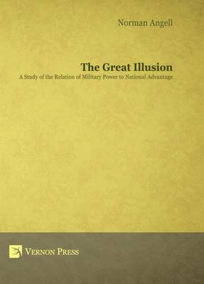 The Great Illusion: A Study of the Relation of Military Power to National Advantage (Hardback)