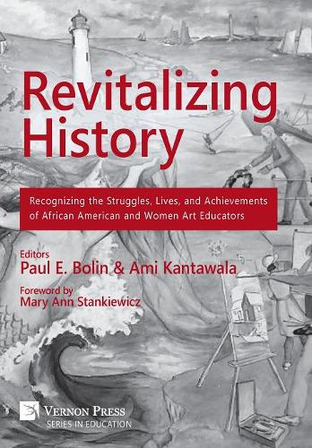 Revitalizing History: Recognizing the Struggles, Lives, and Achievements of African American and Women Art Educators - Vernon Series in Education (Hardback)