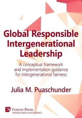 Global Responsible Intergenerational Leadership: A conceptual framework and implementation guidance for intergenerational fairness - Vernon Series in Economics (Hardback)