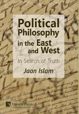 Political Philosophy in the East and West: In Search of Truth - Vernon Series in Politics (Hardback)
