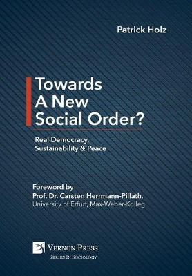 Towards A New Social Order? Real Democracy, Sustainability & Peace - Vernon Series in Sociology (Hardback)