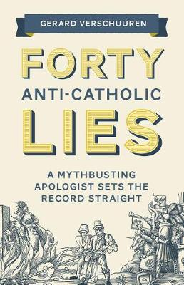 Forty Anti-Catholic Lies: A Mythbusting Apologist Sets the Record Straight (Paperback)