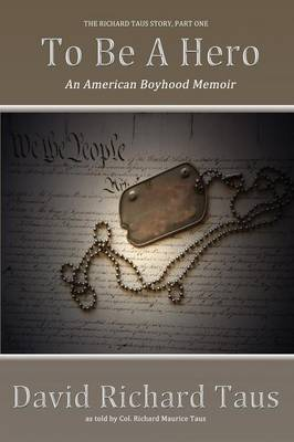 The Richard Taus Story Part One, To Be A Hero; An American Boyhood Memoir (Paperback)
