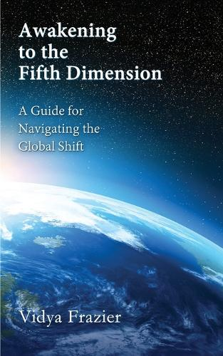 Awakening to the Fifth Dimension -- A Guide for Navigating the Global Shift (Paperback)