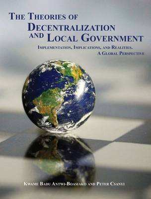 The Theories of Decentralization and Local Government: Implementation, Implications, and Realities. A Global Perspective (Paperback)