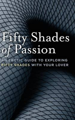 Fifty Shades of Passion: An Erotic Guide to Exploring Fifty Shades with Your Lover (Hardback)