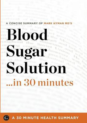 Summary: Blood Sugar Solution ...in 30 Minutes - A Concise Summary of Mark Hyman MD's Bestselling Book (Paperback)