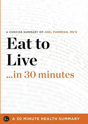 Summary: Eat to Live ...in 30 Minutes - A Concise Summary of Joel Fuhrman MD's Bestselling Book (Paperback)