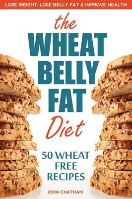 Wheat Belly Fat Diet: Lose Weight, Lose Belly Fat, Improve Health, Including 50 Wheat Free Recipes (Paperback)