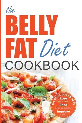 Belly Fat Diet Cookbook: 105 Easy and Delicious Recipes to Lose Your Belly, Shed Excess Weight, Improve Health (Paperback)
