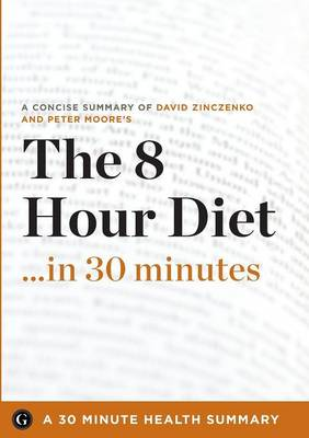 The 8-Hour Diet: Watch the Pounds Disappear without Watching What You Eat - 30 Minute Health Series (Paperback)