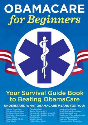 Obamacare for Beginners: Your Survival Guide Book to Beating Obamacare (Paperback)