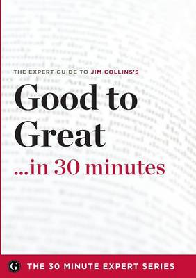 Good to Great in 30 Minutes - The Expert Guide to Jim Collins's Critically Acclaimed Book (the 30 Minute Expert Series) (Paperback)