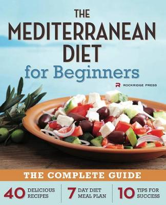 The Mediterranean Diet for Beginners: The Complete Guide - 40 Delicious Recipes, 7-Day Diet Meal Plan, and 10 Tips for Success (Paperback)