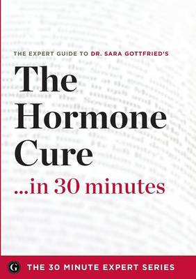 The Hormone Cure in 30 Minutes - The Expert Guide to Dr. Sara Gottfried's Critically Acclaimed Book (Paperback)