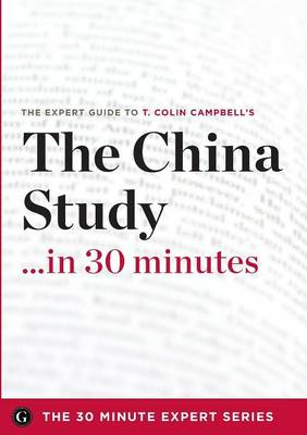 The China Study in 30 Minutes - The Expert Guide to T. Colin Campbell's Critically Acclaimed Book (Paperback)