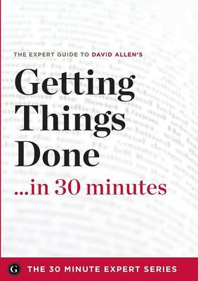 Getting Things Done in 30 Minutes - The Expert Guide to David Allen's Critically Acclaimed Book (Paperback)
