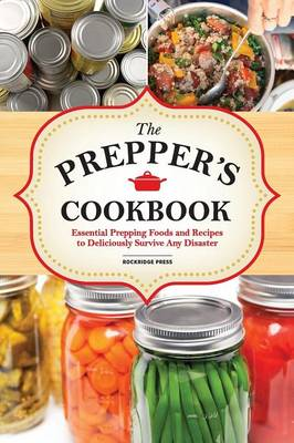 The Preppers Cookbook: Essential Prepping Foods and Recipes to Deliciously Survive Any Disaster (Paperback)
