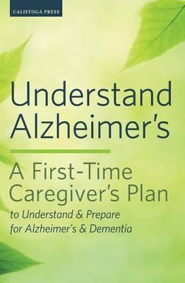 Understand Alzheimer's: A First-Time Caregiver's Plan to Understand & Prepare for Alzheimer's & Dementia (Paperback)
