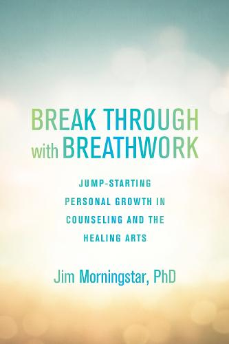Break Through with Breathwork: Jump-Starting Personal Growth in Counseling and the Healing Arts (Paperback)