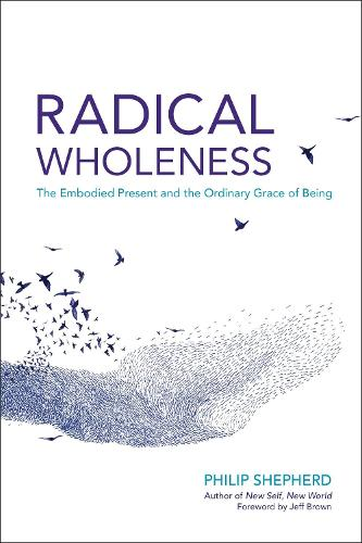 Radical Wholeness: The Embodied Present and the Ordinary Grace of Being (Paperback)