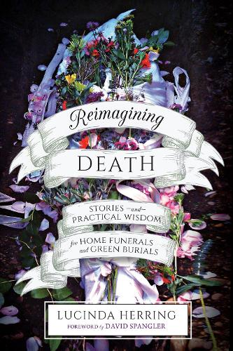 Reimagining Death: Stories and Practical Wisdom for Home Funerals and Green Burials (Paperback)