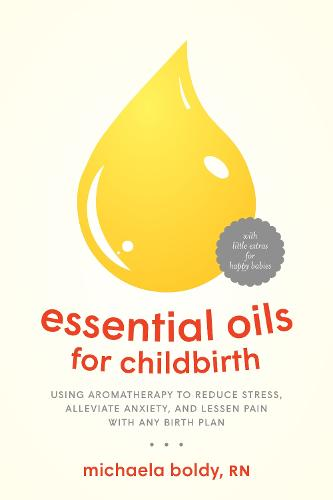Essential Oils for Childbirth: Using Aromatherapy to Reduce Stress, Alleviate Anxiety, and Lessen Pain with Any Birth Plan (Paperback)