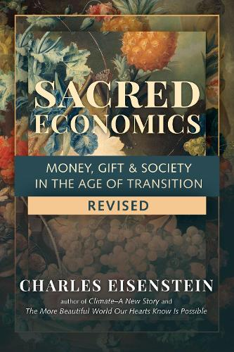 Sacred Economics: Money, Gift and Society in the Age of Transition (Paperback)