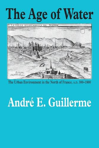 The Age of Water: The Urban Environment in the North of France, A.D. 300-1800 - Environmental History (Paperback)