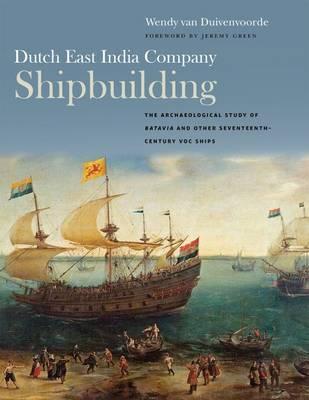 Dutch East India Company Shipbuilding: The Archaeological Study of Batavia and Other Seventeenth-Century VOC Ships - Ed Rachal Foundation Nautical Archaeology Series (Hardback)