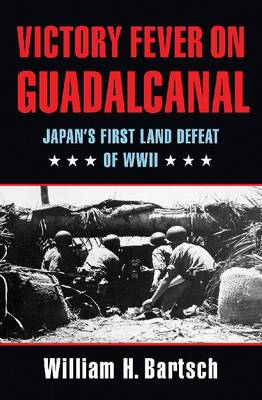 Victory Fever on Guadalcanal: Japan's First Land Defeat of World War II - Williams-Ford Texas A&M University Military History Series (Hardback)