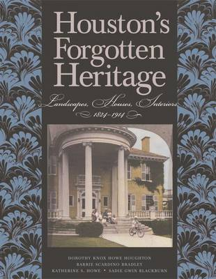Houston's Forgotten Heritage: Landscape, Houses, Interiors, 1824-1914 - Sara and John Lindsey Series in the Arts and Humanities (Hardback)