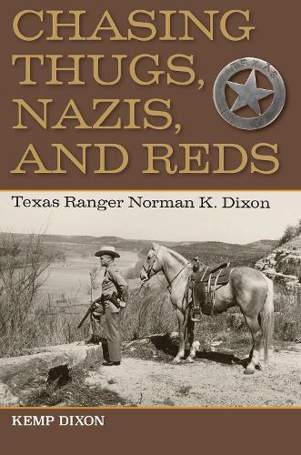 Chasing Thugs, Nazis, and Reds: Texas Ranger Norman K. Dixon (Hardback)