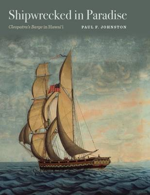Shipwrecked in Paradise: Cleopatra's Barge in Hawai`i - Ed Rachal Foundation Nautical Archaeology Series (Hardback)