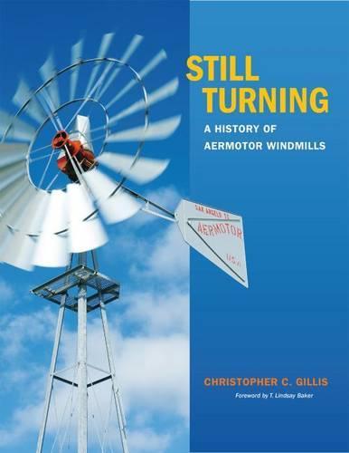 Still Turning: A History of Aermotor Windmills - Tarleton State University Southwestern Studies in the Humanities (Hardback)