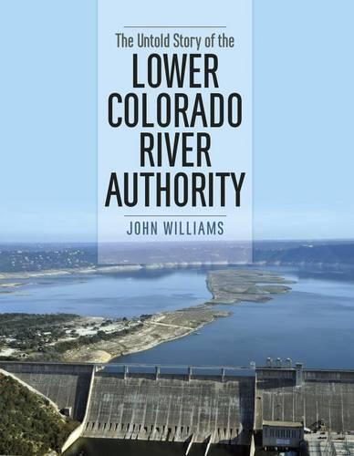 The Untold Story of the Lower Colorado River Authority (Hardback)