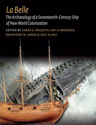 La Belle: The Archaeology of a Seventeenth-Century Vessel of New World Colonization - Ed Rachal Foundation Nautical Archaeology Series (Hardback)