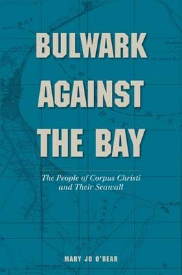 Bulwark Against the Bay: The People of Corpus Christi and Their Seawall - Gulf Coast Books (Hardback)