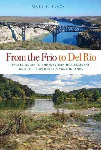 From the Frio to Del Rio: Travel Guide to the Western Hill Country and the Lower Pecos Canyonlands - Tarleton State University Southwestern Studies in the Humanities (Paperback)