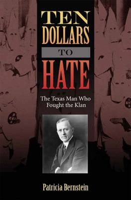 Ten Dollars to Hate: The Texas Man Who Fought the Klan - Sam Rayburn Series on Rural Life, sponsored by Texas A&M University-Commerce (Hardback)