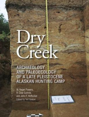 Dry Creek: Archaeology and Paleoecology of a Late Pleistocene Alaskan Hunting Camp - Peopling of the Americas Publications (Hardback)