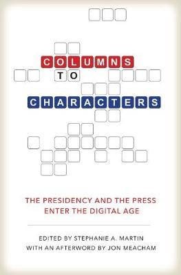 Columns to Characters: The Presidency and the Press Enter the Digital Age - Kenneth E. Montague Presidential Rhetoric Series (Hardback)