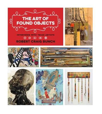 The Art of Found Objects: Interviews with Texas Artists - Joe and Betty Moore Texas Art Series (Paperback)