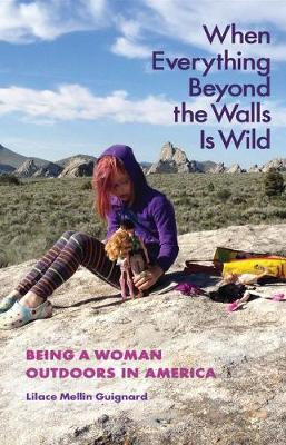 When Everything Beyond the Walls Is Wild: Being a Woman Outdoors in America - The Seventh Generation: Survival, Sustainability, Sustenance in a New Nature (Paperback)