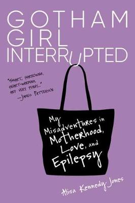 Gotham Girl Interrupted: My Misadventures in Motherhood, Romance, and Epilepsy (Hardback)